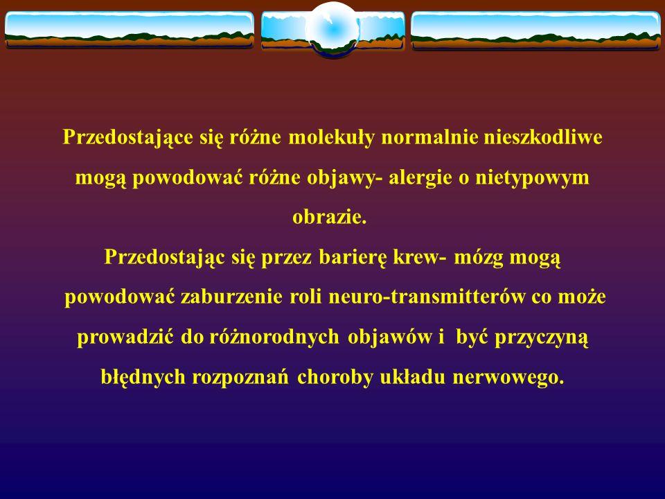 Przedostające się różne molekuły normalnie nieszkodliwe mogą powodować różne objawy- alergie o nietypowym obrazie. Przedostając się przez barierę krew