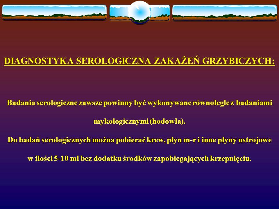DIAGNOSTYKA SEROLOGICZNA ZAKAŻEŃ GRZYBICZYCH: Badania serologiczne zawsze powinny być wykonywane równolegle z badaniami mykologicznymi (hodowla). Do b