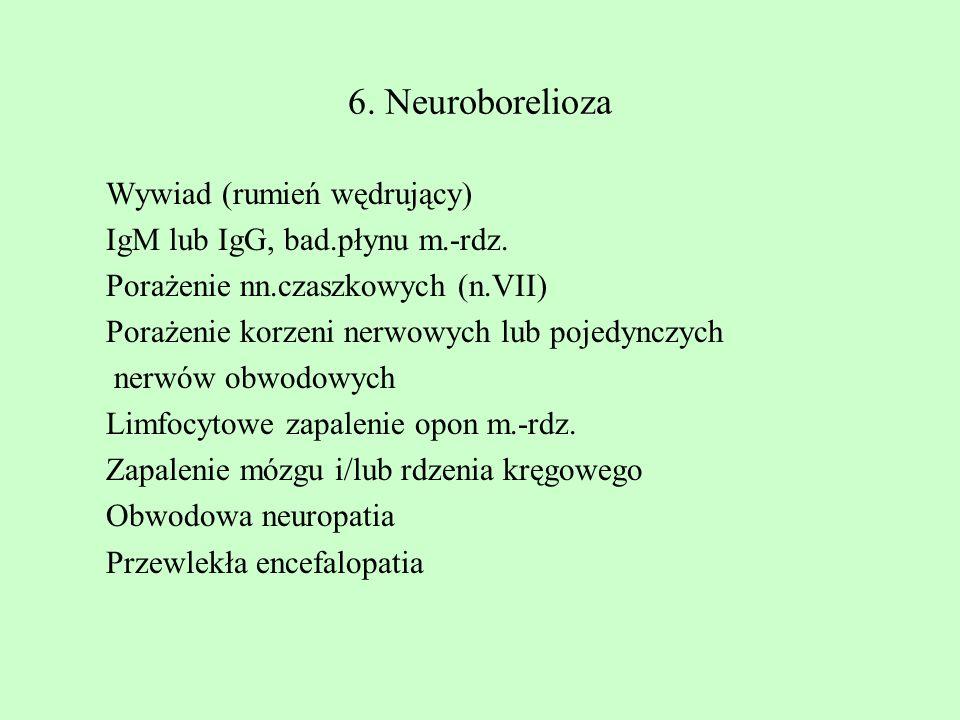 6. Neuroborelioza Wywiad (rumień wędrujący) IgM lub IgG, bad.płynu m.-rdz. Porażenie nn.czaszkowych (n.VII) Porażenie korzeni nerwowych lub pojedynczy