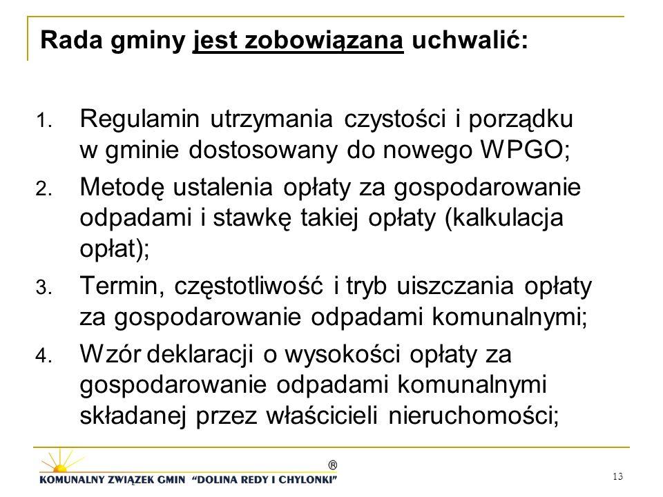 13 Rada gminy jest zobowiązana uchwalić: 1. Regulamin utrzymania czystości i porządku w gminie dostosowany do nowego WPGO; 2. Metodę ustalenia opłaty