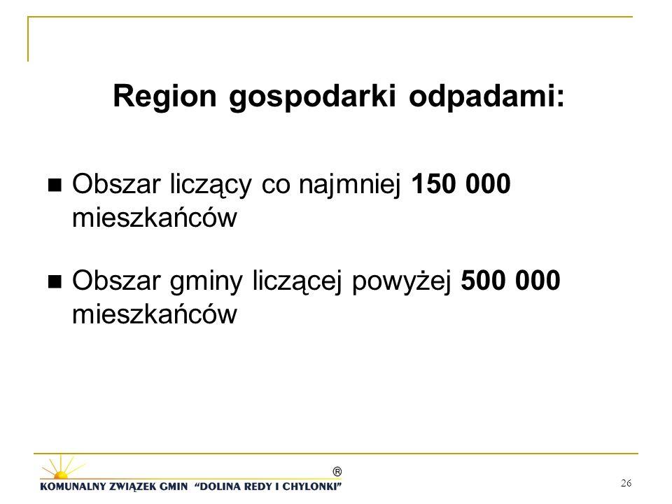 26 Region gospodarki odpadami: Obszar liczący co najmniej 150 000 mieszkańców Obszar gminy liczącej powyżej 500 000 mieszkańców