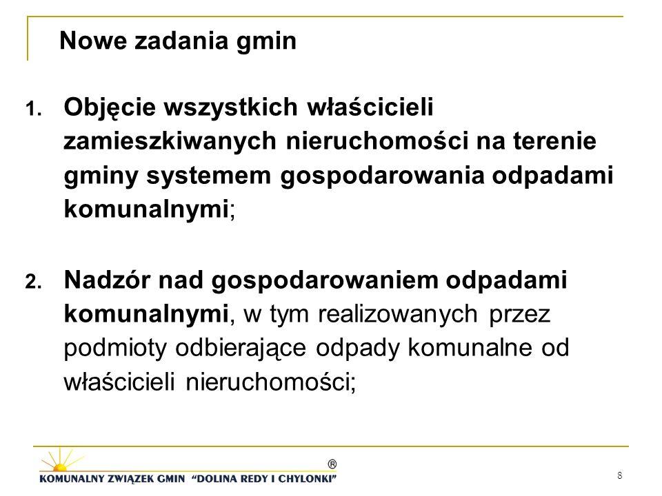 8 Nowe zadania gmin 1. Objęcie wszystkich właścicieli zamieszkiwanych nieruchomości na terenie gminy systemem gospodarowania odpadami komunalnymi; 2.