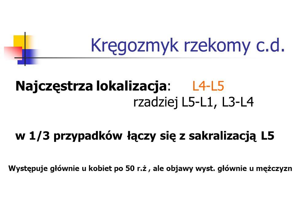 Kręgozmyk rzekomy c.d. Najczęstrza lokalizacja: L4-L5 rzadziej L5-L1, L3-L4 w 1/3 przypadków łączy się z sakralizacją L5 Występuje głównie u kobiet po