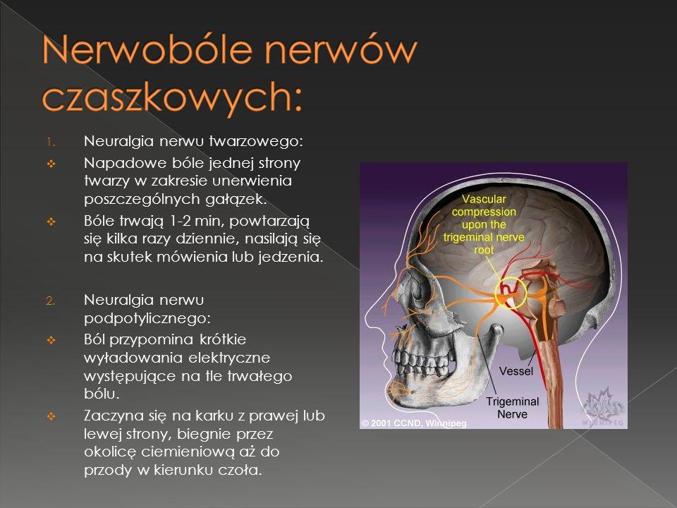 1. Neuralgia nerwu twarzowego: Napadowe bóle jednej strony twarzy w zakresie unerwienia poszczególnych gałązek. Bóle trwają 1-2 min, powtarzają się ki