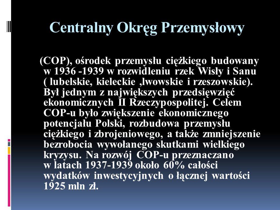 Centralny Okręg Przemysłowy (COP), ośrodek przemysłu ciężkiego budowany w 1936 -1939 w rozwidleniu rzek Wisły i Sanu ( lubelskie, kieleckie,lwowskie i rzeszowskie).