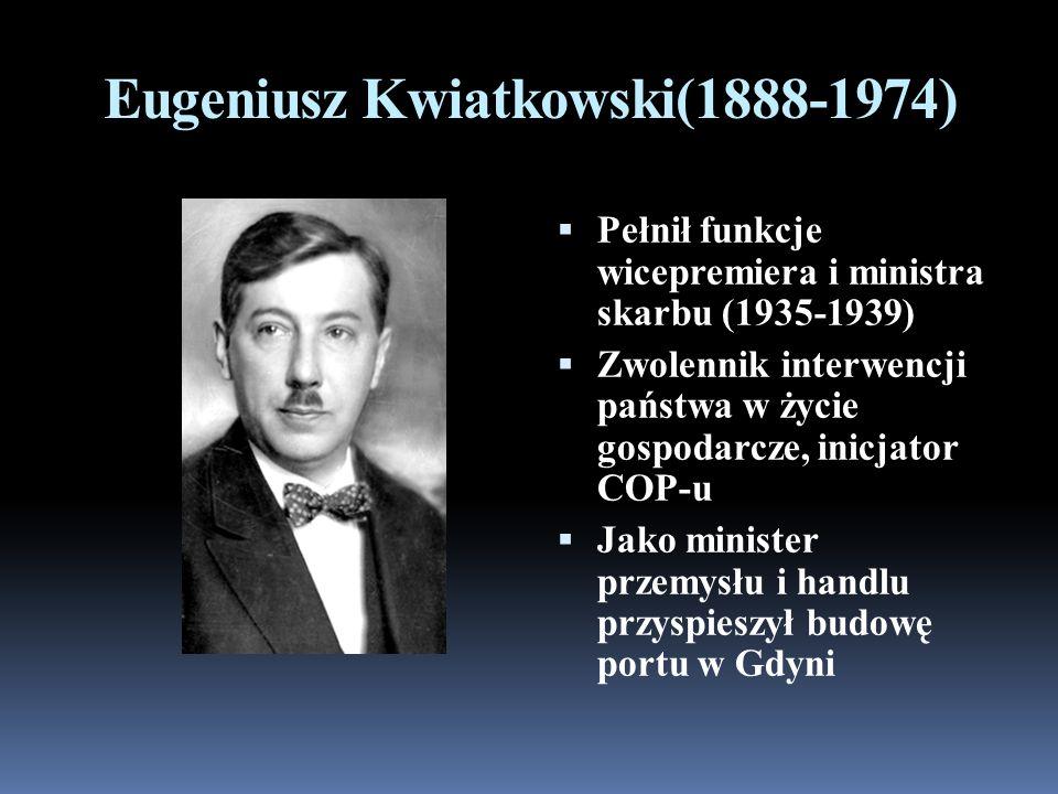 Eugeniusz Kwiatkowski(1888-1974) Pełnił funkcje wicepremiera i ministra skarbu (1935-1939) Zwolennik interwencji państwa w życie gospodarcze, inicjator COP-u Jako minister przemysłu i handlu przyspieszył budowę portu w Gdyni
