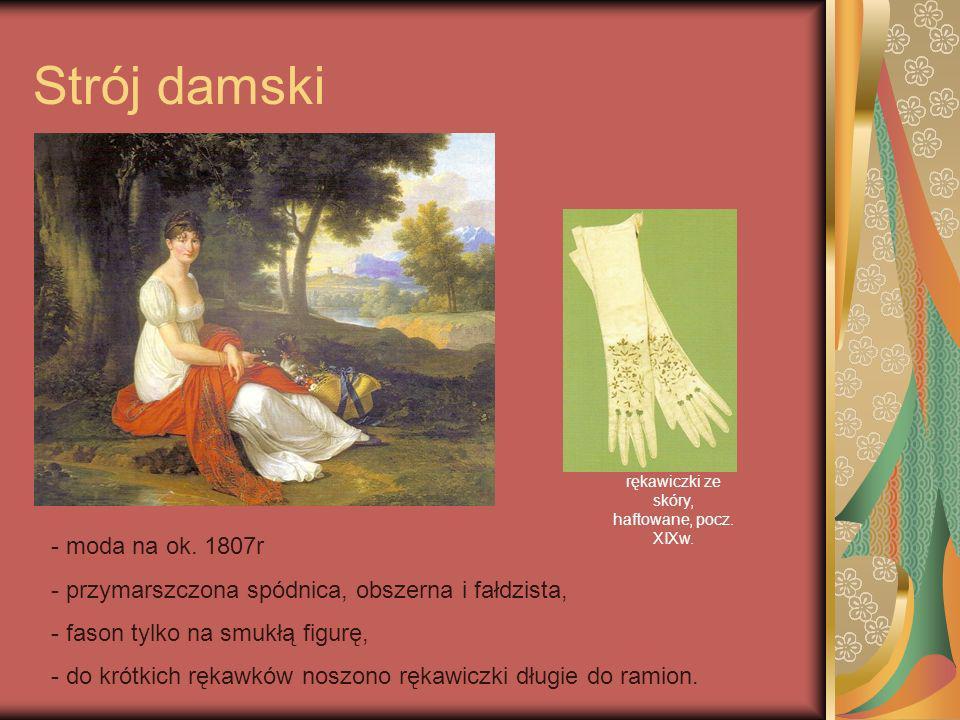 Strój damski - moda na ok. 1807r - przymarszczona spódnica, obszerna i fałdzista, - fason tylko na smukłą figurę, - do krótkich rękawków noszono rękaw