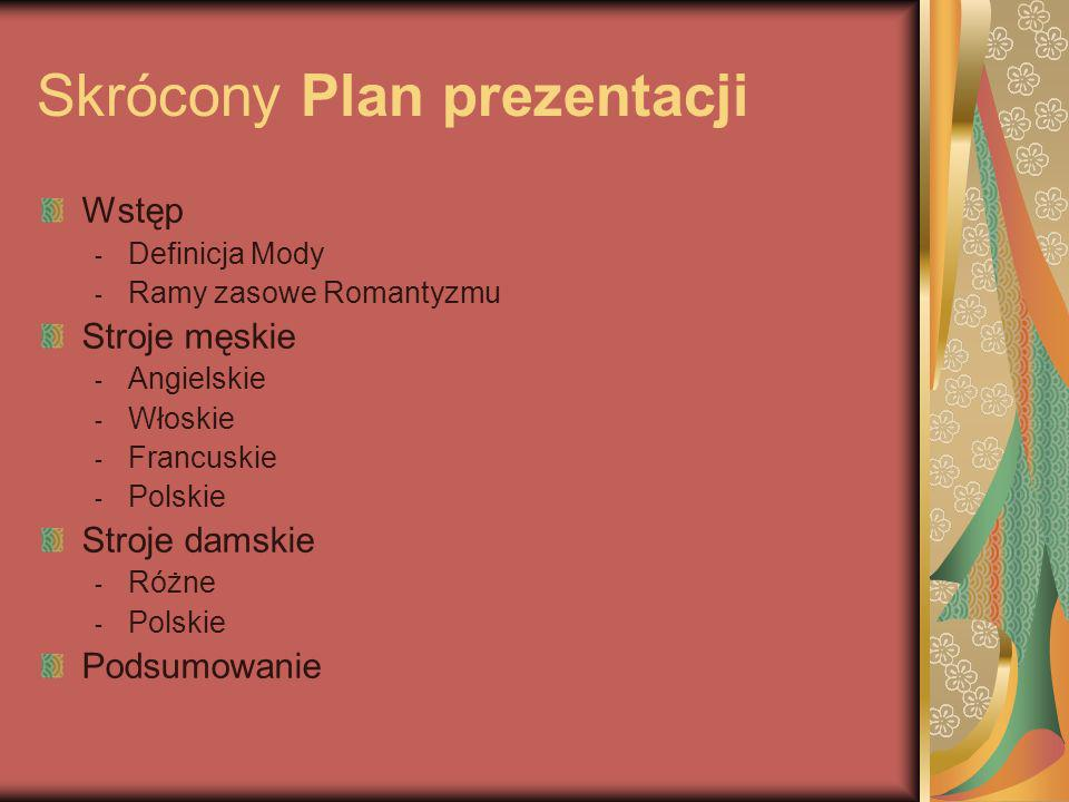 Skrócony Plan prezentacji Wstęp -D-Definicja Mody -R-Ramy zasowe Romantyzmu Stroje męskie -A-Angielskie -W-Włoskie -F-Francuskie -P-Polskie Stroje dam
