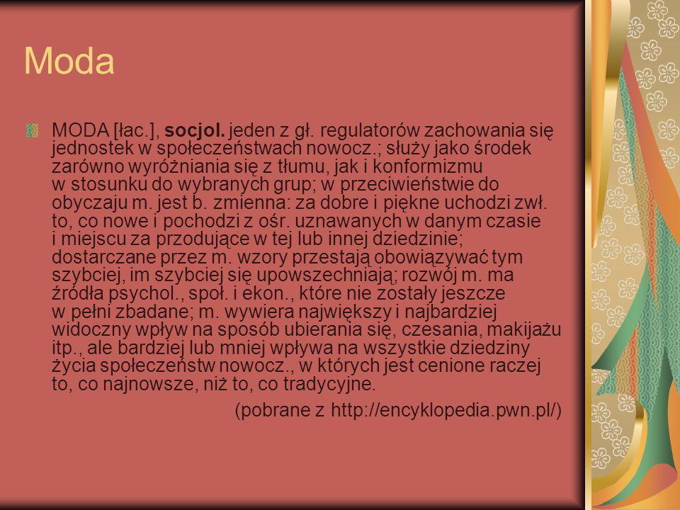 Moda MODA [łac.], socjol. jeden z gł. regulatorów zachowania się jednostek w społeczeństwach nowocz.; służy jako środek zarówno wyróżniania się z tłum
