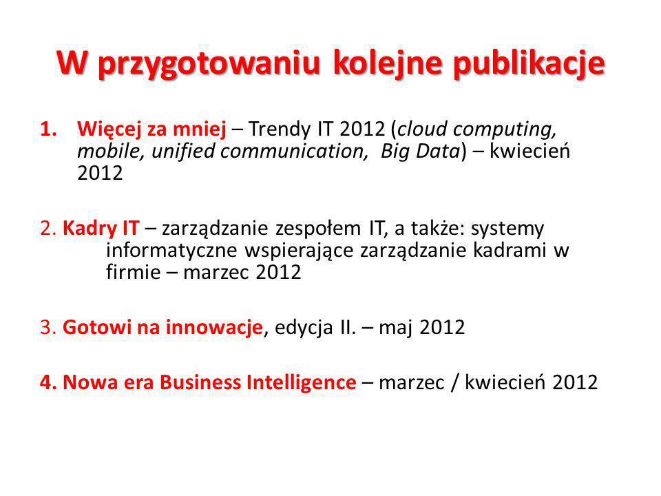 W przygotowaniu kolejne publikacje 1.Więcej za mniej – Trendy IT 2012 (cloud computing, mobile, unified communication, Big Data) – kwiecień 2012 2.