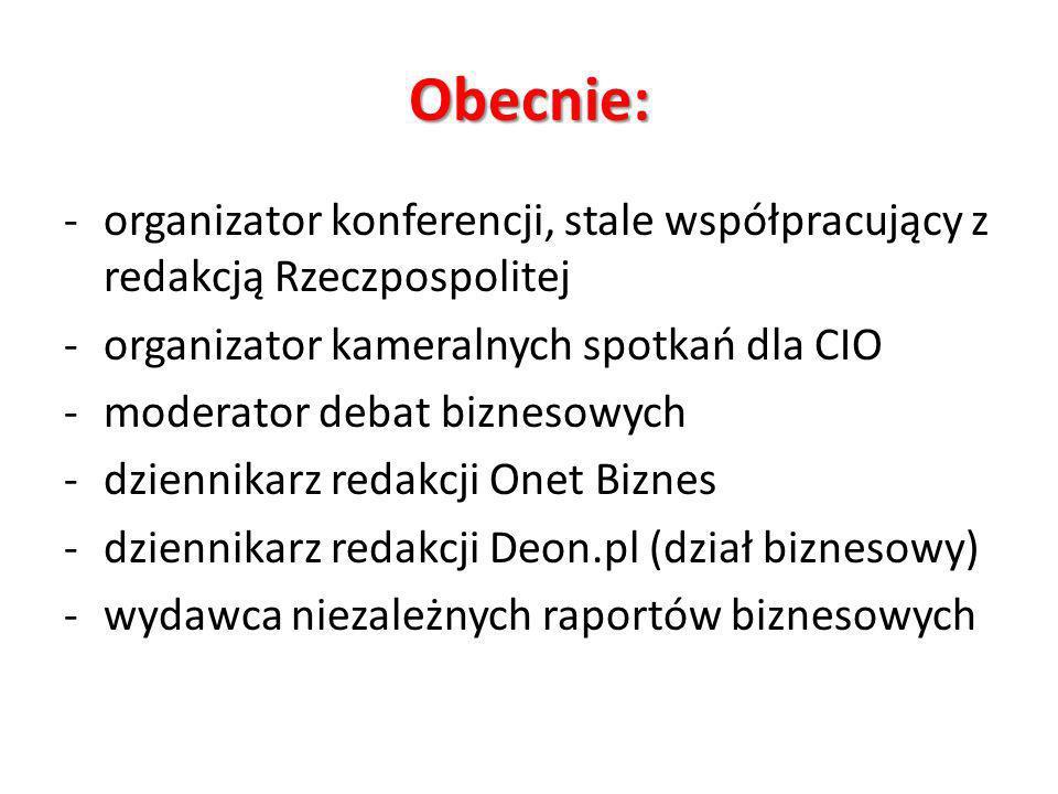 Obecnie: -organizator konferencji, stale współpracujący z redakcją Rzeczpospolitej -organizator kameralnych spotkań dla CIO -moderator debat biznesowy
