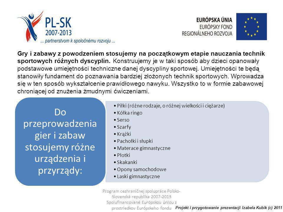 Program cezhraničnej spolupráce Poľsko- Slovenská republika 2007-2013 Spolufinancované Európskou úniou z prostriedkov Európskeho fondu regionálneho rozvoja Gry i zabawy z powodzeniem stosujemy na początkowym etapie nauczania technik sportowych różnych dyscyplin.