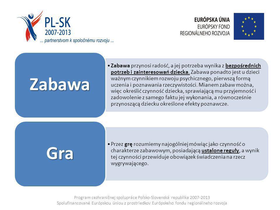 Program cezhraničnej spolupráce Poľsko-Slovenská republika 2007-2013 Spolufinancované Európskou úniou z prostriedkov Európskeho fondu regionálneho rozvoja Zabawa przynosi radość, a jej potrzeba wynika z bezpośrednich potrzeb i zainteresowań dziecka.