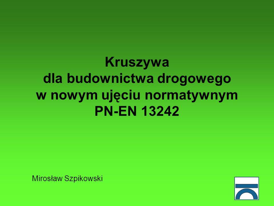 Kruszywa dla budownictwa drogowego w nowym ujęciu normatywnym PN-EN 13242 Mirosław Szpikowski