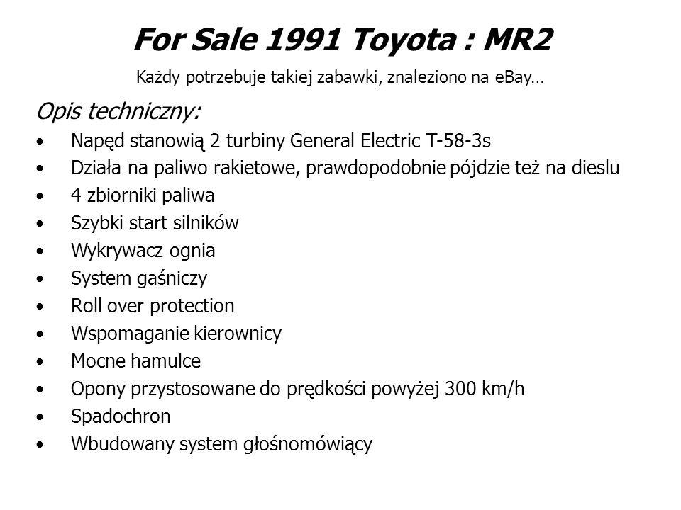 For Sale 1991 Toyota : MR2 Każdy potrzebuje takiej zabawki, znaleziono na eBay… Opis techniczny: Napęd stanowią 2 turbiny General Electric T-58-3s Działa na paliwo rakietowe, prawdopodobnie pójdzie też na dieslu 4 zbiorniki paliwa Szybki start silników Wykrywacz ognia System gaśniczy Roll over protection Wspomaganie kierownicy Mocne hamulce Opony przystosowane do prędkości powyżej 300 km/h Spadochron Wbudowany system głośnomówiący