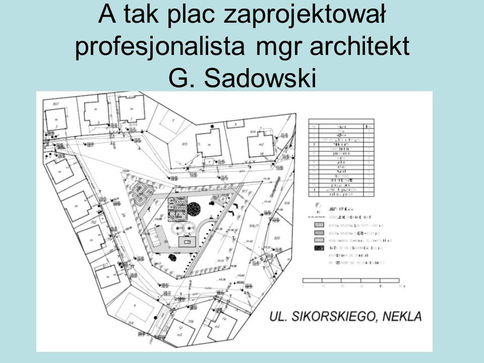 A tak plac zaprojektował profesjonalista mgr architekt G. Sadowski