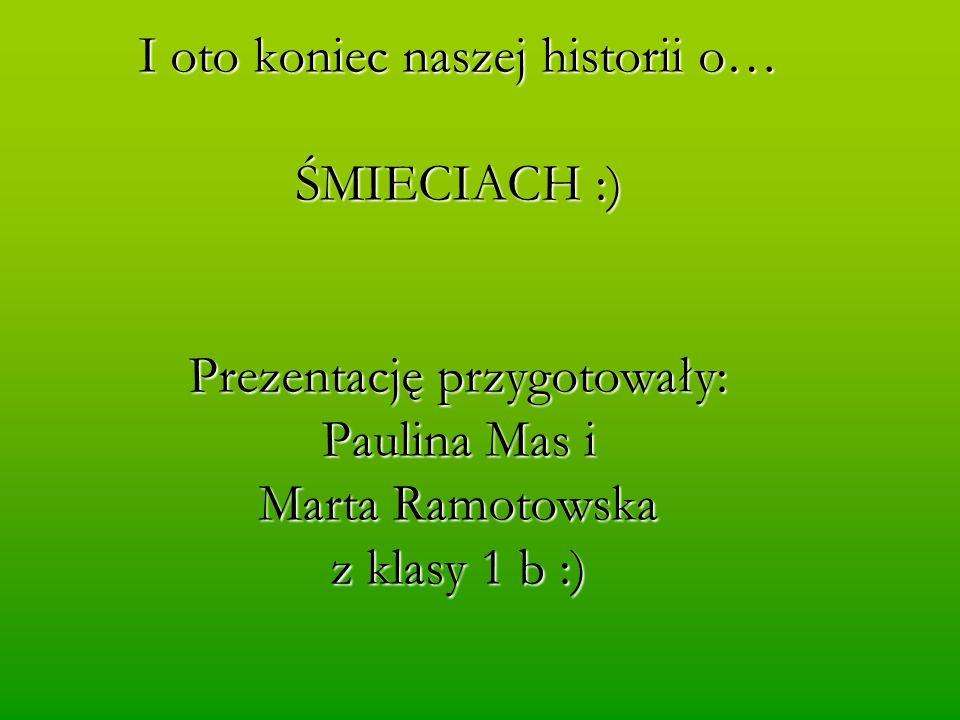 I oto koniec naszej historii o… ŚMIECIACH :) Prezentację przygotowały: Paulina Mas i Marta Ramotowska z klasy 1 b :)