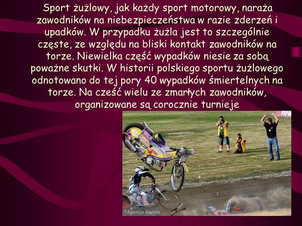 Sport żużlowy, jak każdy sport motorowy, naraża zawodników na niebezpieczeństwa w razie zderzeń i upadków. W przypadku żużla jest to szczególnie częst