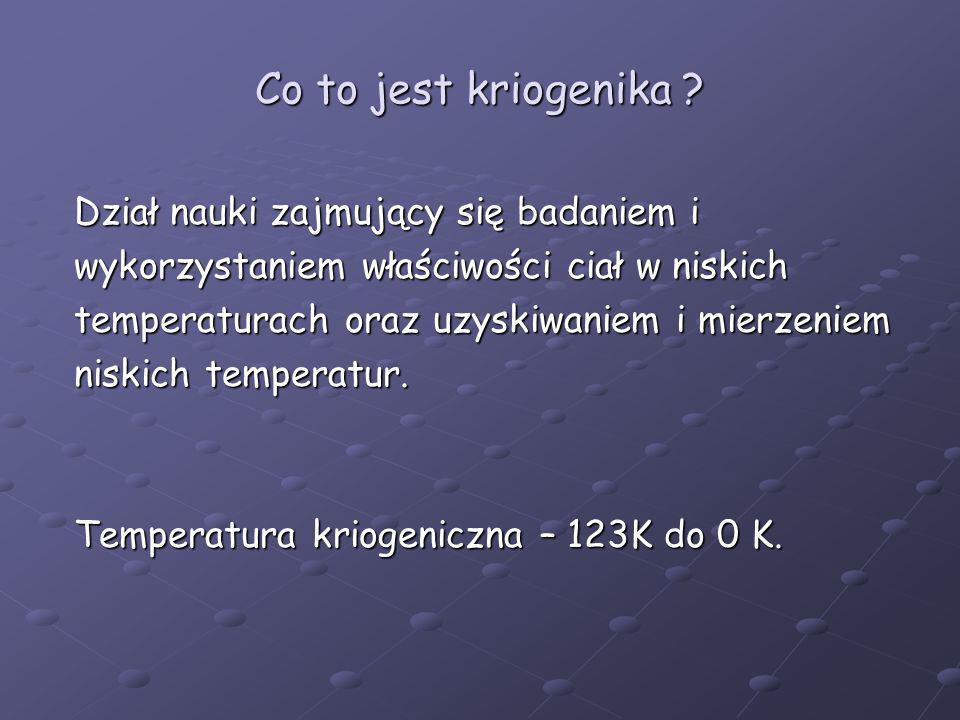 Co to jest kriogenika ? Dział nauki zajmujący się badaniem i wykorzystaniem właściwości ciał w niskich temperaturach oraz uzyskiwaniem i mierzeniem ni