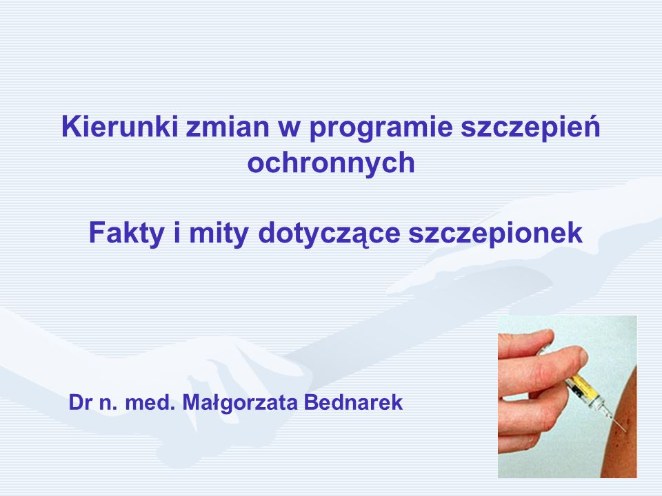 Kierunki zmian w programie szczepień ochronnych Fakty i mity dotyczące szczepionek Dr n. med. Małgorzata Bednarek