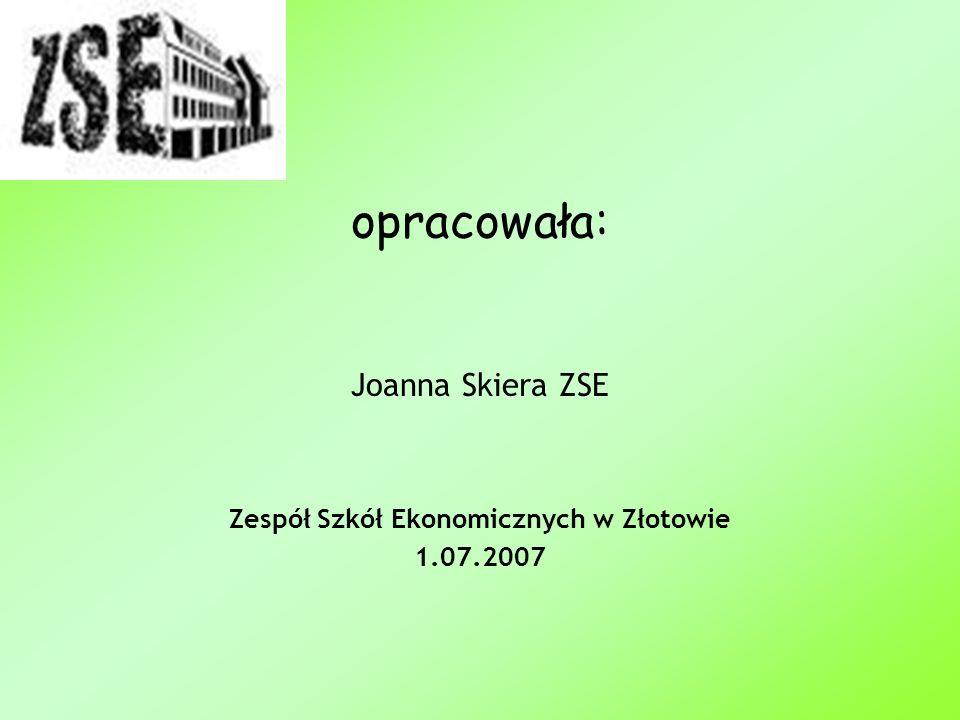 opracowała: Joanna Skiera ZSE Zespół Szkół Ekonomicznych w Złotowie 1.07.2007
