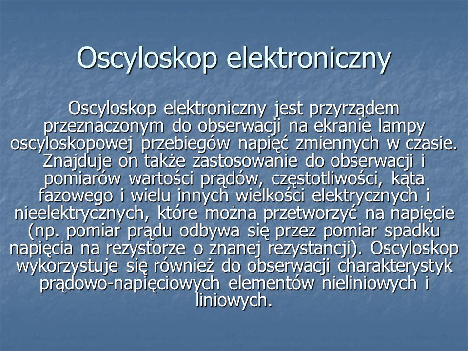 Oscyloskop elektroniczny Oscyloskop elektroniczny jest przyrządem przeznaczonym do obserwacji na ekranie lampy oscyloskopowej przebiegów napięć zmienn