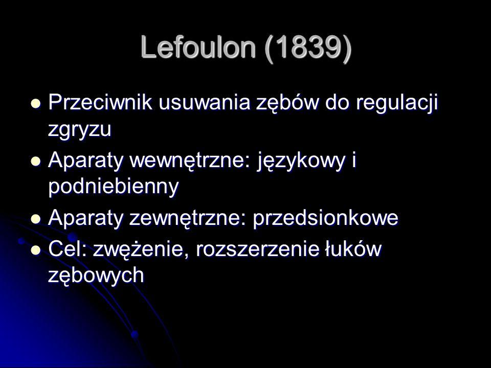 Lefoulon (1839) Przeciwnik usuwania zębów do regulacji zgryzu Przeciwnik usuwania zębów do regulacji zgryzu Aparaty wewnętrzne: językowy i podniebienn