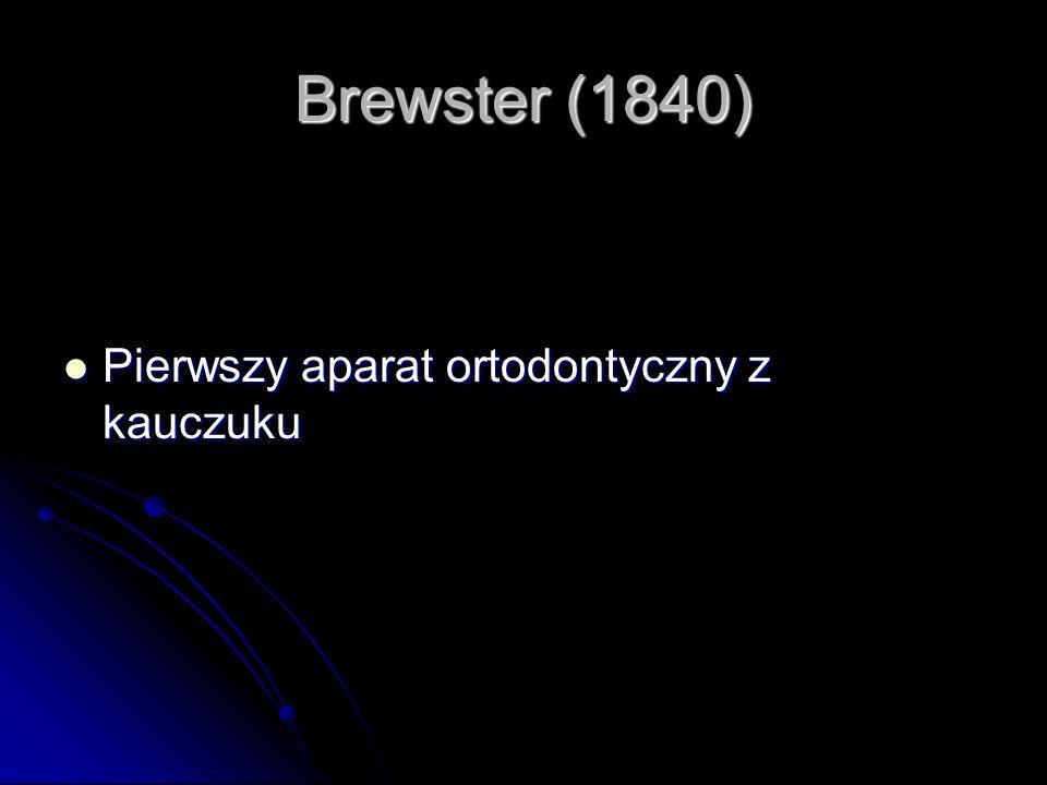 Brewster (1840) Pierwszy aparat ortodontyczny z kauczuku Pierwszy aparat ortodontyczny z kauczuku