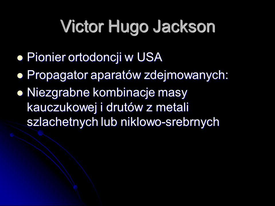 Victor Hugo Jackson Pionier ortodoncji w USA Pionier ortodoncji w USA Propagator aparatów zdejmowanych: Propagator aparatów zdejmowanych: Niezgrabne k