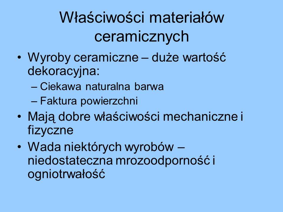 Właściwości materiałów ceramicznych Wyroby ceramiczne – duże wartość dekoracyjna: –Ciekawa naturalna barwa –Faktura powierzchni Mają dobre właściwości mechaniczne i fizyczne Wada niektórych wyrobów – niedostateczna mrozoodporność i ogniotrwałość
