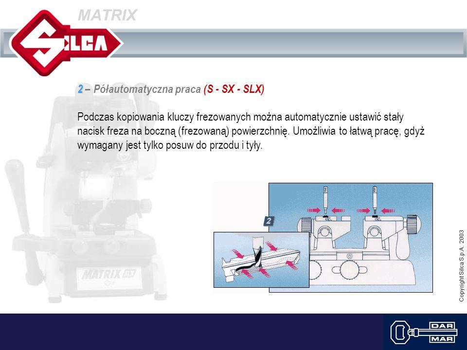 Copyright Silca S.p.A. 2003 MATRIX 2 2 – Półautomatyczna praca (S - SX - SLX) Podczas kopiowania kluczy frezowanych można automatycznie ustawić stały
