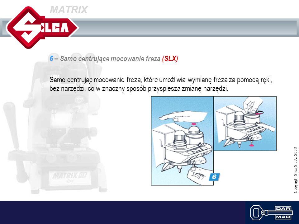 Copyright Silca S.p.A. 2003 MATRIX 6 6 – Samo centrujące mocowanie freza (SLX) Samo centrując mocowanie freza, które umożliwia wymianę freza za pomocą