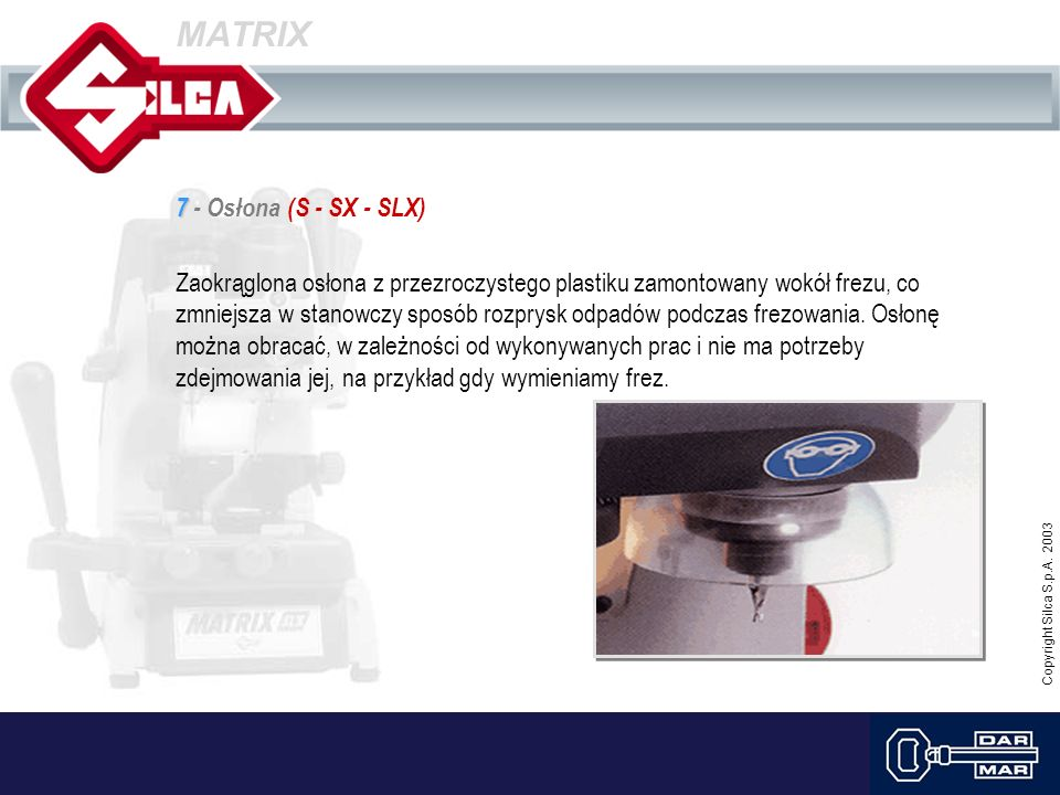 Copyright Silca S.p.A. 2003 MATRIX 7 7 - Osłona (S - SX - SLX) Zaokrąglona osłona z przezroczystego plastiku zamontowany wokół frezu, co zmniejsza w s