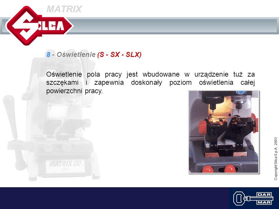 Copyright Silca S.p.A. 2003 MATRIX 8 8 - Oświetlenie (S - SX - SLX) Oświetlenie pola pracy jest wbudowane w urządzenie tuż za szczękami i zapewnia dos