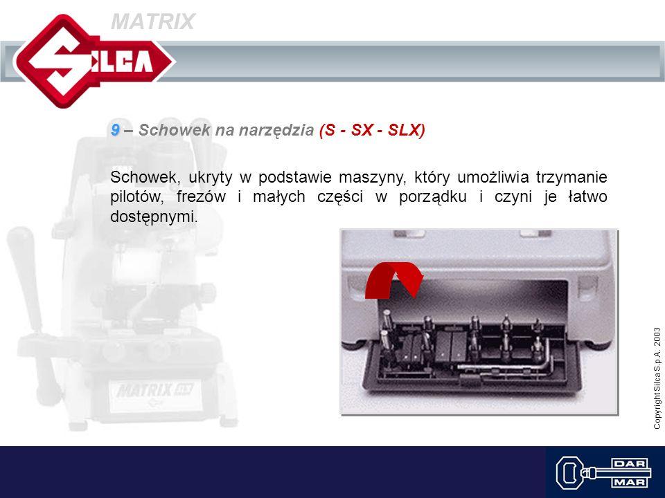 Copyright Silca S.p.A. 2003 MATRIX 9 9 – Schowek na narzędzia (S - SX - SLX) Schowek, ukryty w podstawie maszyny, który umożliwia trzymanie pilotów, f
