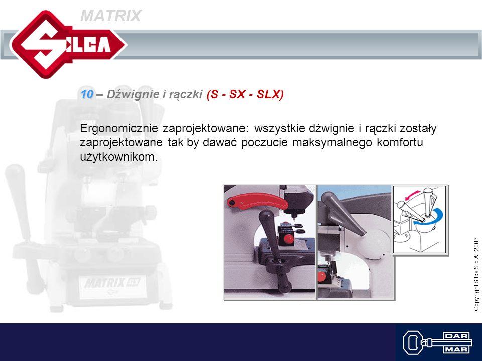 Copyright Silca S.p.A. 2003 MATRIX 10 10 – Dźwignie i rączki (S - SX - SLX) Ergonomicznie zaprojektowane: wszystkie dźwignie i rączki zostały zaprojek