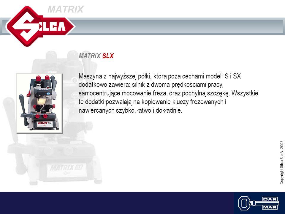 Copyright Silca S.p.A. 2003 MATRIX MATRIX SLX Maszyna z najwyższej półki, która poza cechami modeli S i SX dodatkowo zawiera: silnik z dwoma prędkości