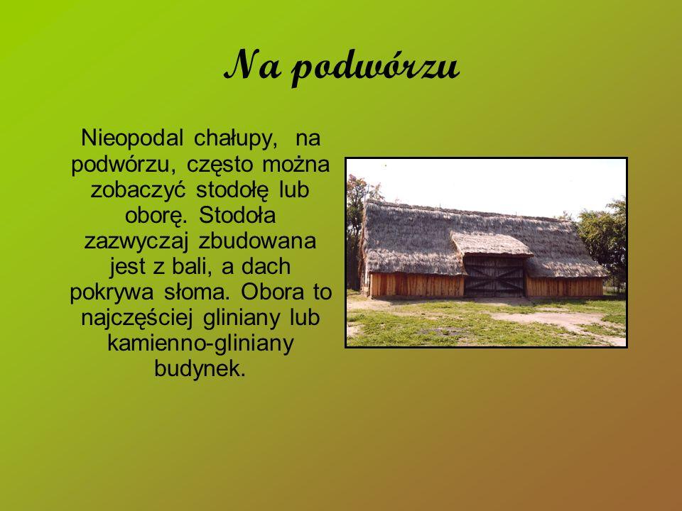 Na podwórzu Nieopodal chałupy, na podwórzu, często można zobaczyć stodołę lub oborę. Stodoła zazwyczaj zbudowana jest z bali, a dach pokrywa słoma. Ob