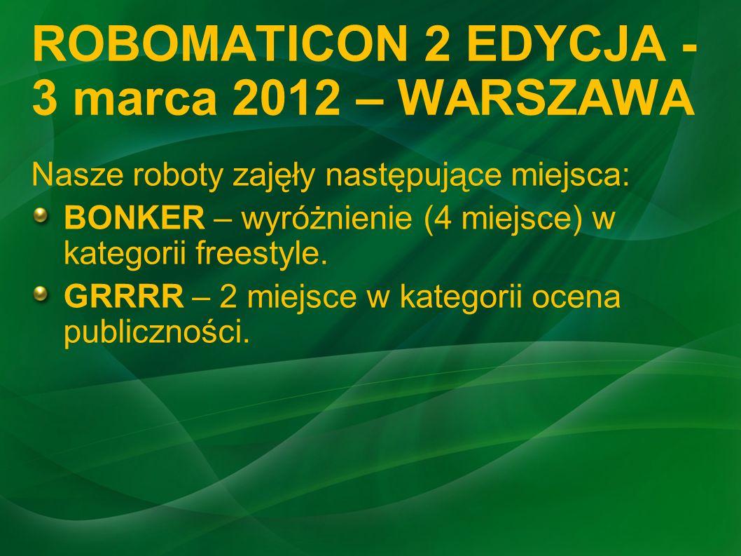 ROBOMATICON 2 EDYCJA - 3 marca 2012 – WARSZAWA Nasze roboty zajęły następujące miejsca: BONKER – wyróżnienie (4 miejsce) w kategorii freestyle. GRRRR