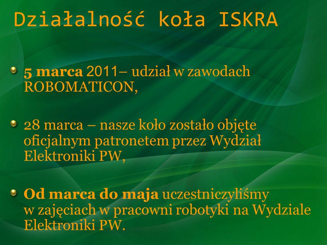 Działalność koła ISKRA 5 marca 2011 – udział w zawodach ROBOMATICON, 28 marca – nasze koło zostało objęte oficjalnym patronetem przez Wydział Elektron
