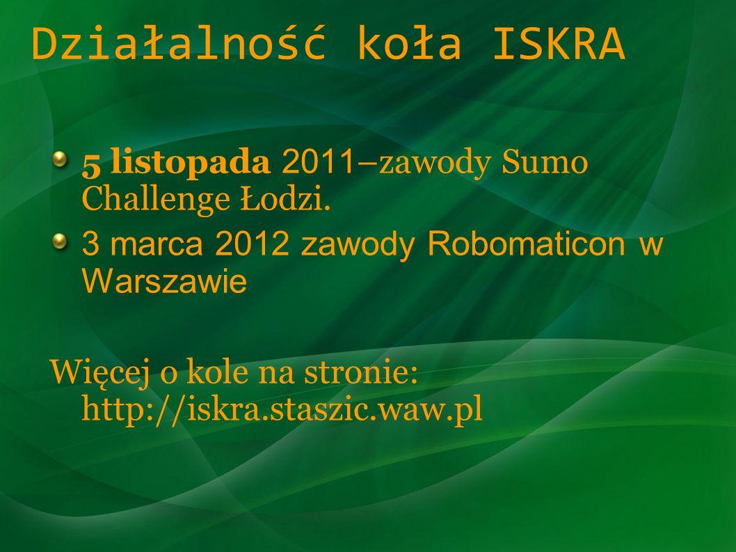 Działalność koła ISKRA 5 listopada 2011 –zawody Sumo Challenge Łodzi. 3 marca 2012 zawody Robomaticon w Warszawie Więcej o kole na stronie: http://isk