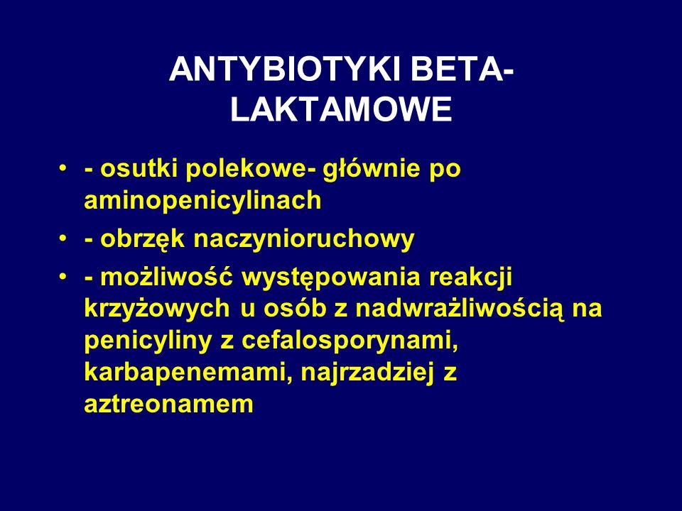 ANTYBIOTYKI BETA- LAKTAMOWE - osutki polekowe- głównie po aminopenicylinach - obrzęk naczynioruchowy - możliwość występowania reakcji krzyżowych u osó