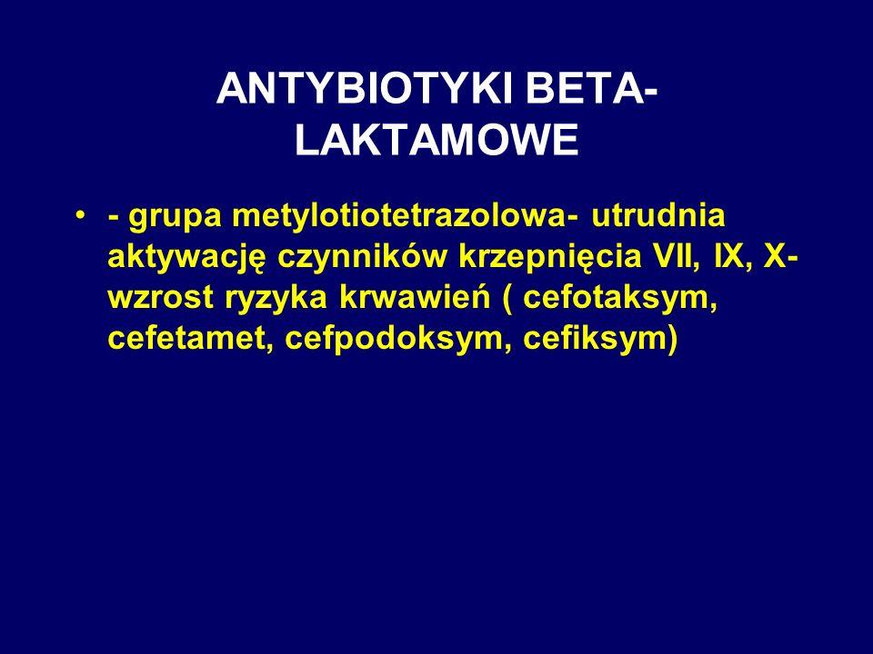ANTYBIOTYKI BETA- LAKTAMOWE - grupa metylotiotetrazolowa- utrudnia aktywację czynników krzepnięcia VII, IX, X- wzrost ryzyka krwawień ( cefotaksym, ce