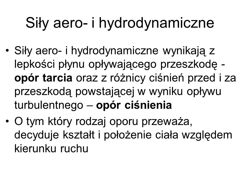 Siły aero- i hydrodynamiczne Siły aero- i hydrodynamiczne wynikają z lepkości płynu opływającego przeszkodę - opór tarcia oraz z różnicy ciśnień przed