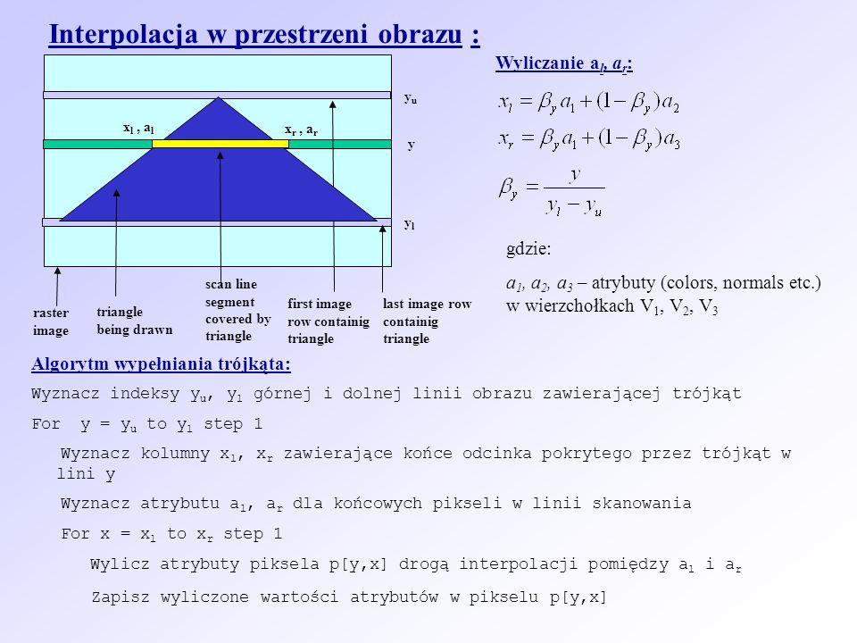 Interpolacja w przestrzeni obrazu : first image row containig triangle scan line segment covered by triangle yuyu ylyl raster image triangle being drawn last image row containig triangle x l, a l x r, a r Wyliczanie a l, a r : y gdzie: a 1, a 2, a 3 – atrybuty (colors, normals etc.) w wierzchołkach V 1, V 2, V 3 Algorytm wypełniania trójkąta: Wyznacz indeksy y u, y l górnej i dolnej linii obrazu zawierającej trójkąt For y = y u to y l step 1 Wyznacz kolumny x l, x r zawierające końce odcinka pokrytego przez trójkąt w lini y Wyznacz atrybutu a l, a r dla końcowych pikseli w linii skanowania For x = x l to x r step 1 Wylicz atrybuty piksela p[y,x] drogą interpolacji pomiędzy a l i a r Zapisz wyliczone wartości atrybutów w pikselu p[y,x]