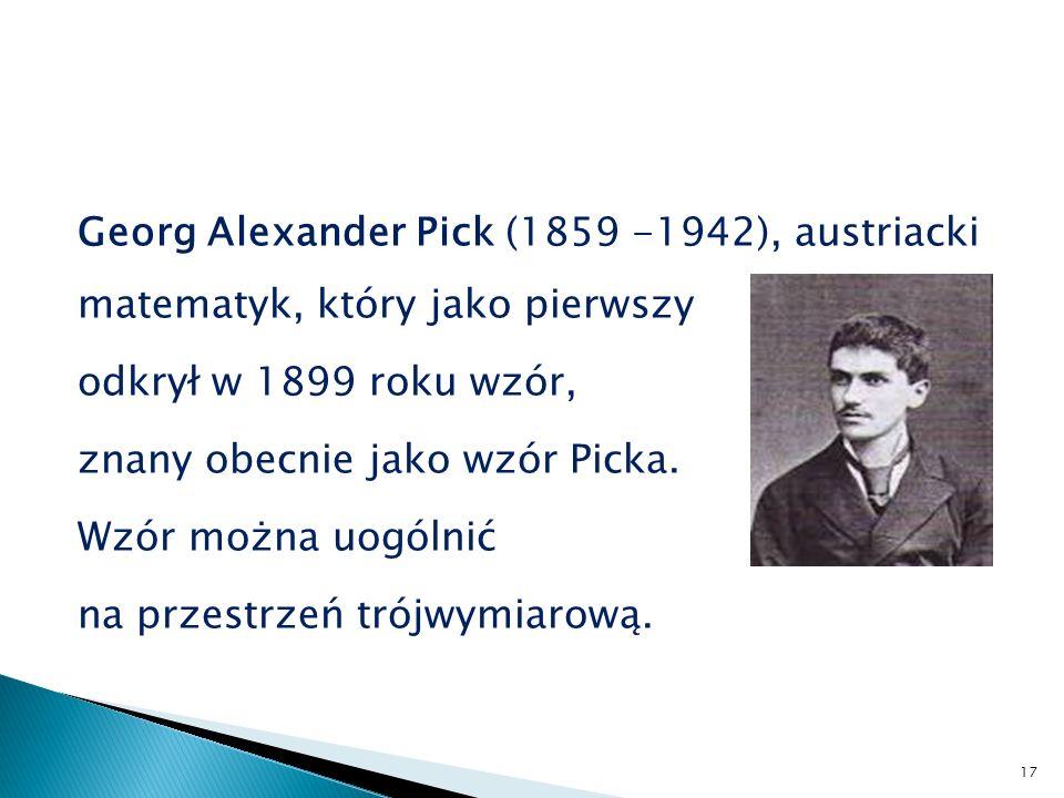 Georg Alexander Pick (1859 -1942), austriacki matematyk, który jako pierwszy odkrył w 1899 roku wzór, znany obecnie jako wzór Picka.