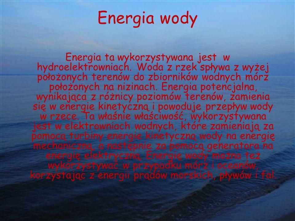 Energia wody Energia ta wykorzystywana jest w hydroelektrowniach. Woda z rzek spływa z wyżej położonych terenów do zbiorników wodnych mórz położonych