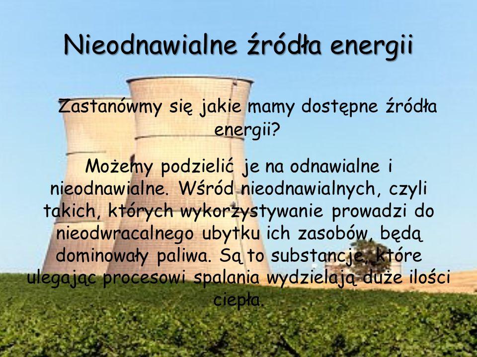 Nieodnawialne źródła energii Zastanówmy się jakie mamy dostępne źródła energii? Możemy podzielić je na odnawialne i nieodnawialne. Wśród nieodnawialny