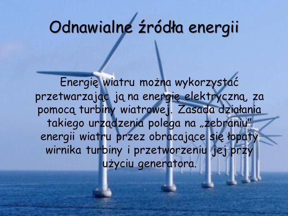 Odnawialne źródła energii Energię wiatru można wykorzystać przetwarzając ją na energię elektryczną, za pomocą turbiny wiatrowej. Zasada działania taki