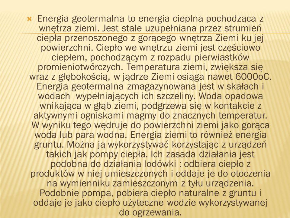 Energia geotermalna to energia cieplna pochodząca z wnętrza ziemi. Jest stale uzupełniana przez strumień ciepła przenoszonego z gorącego wnętrza Ziemi